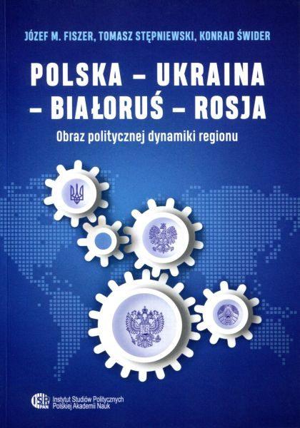 Polska – Ukraina – Białoruś – Rosja. Obraz politycznej dynamiki regionu /Józef M. Fiszer, Tomasz Stępniewski, Konrad Świder