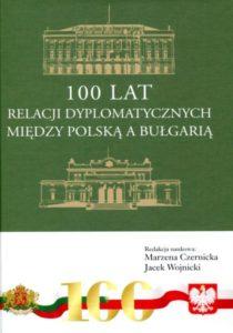 100 lat relacji dyplomatycznych między Polską a Bułgarią. Aspekty polityczne, społeczno-gospodarcze i kulturowe /red. Marzena Czernicka, Jacek Wojnicki