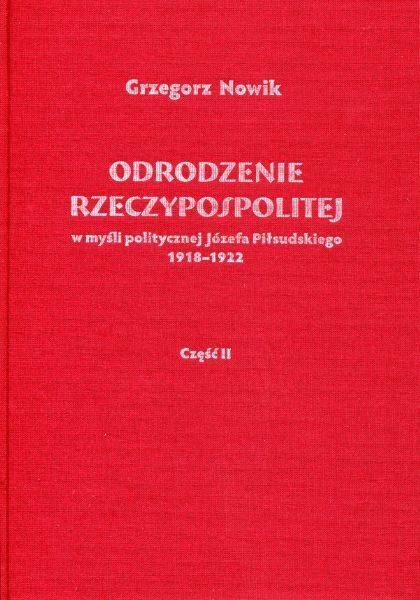 Odrodzenie Rzeczypospolitej w myśli politycznej Józefa Piłsudskiego 1918-1922. Część II : Sprawy zagraniczne /Grzegorz Nowik