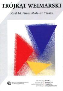 Trójkąt Weimarski. Geneza i działalność na rzecz integracji Europy w latach 1991-2016 /Józef M. Fiszer, Mateusz Czasak