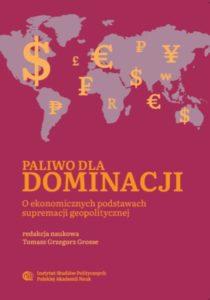 Paliwo dla dominacji. O ekonomicznych podstawach supremacji geopolitycznej /red. Tomasz Grzegorz Grosse