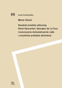 Kwadrat przebity włócznią. René Descartes, Georges de La Tour, nowoczesne doświadczenie ciała i zmysłowa praktyka abstrakcji /Marta Olesik