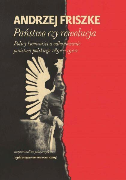 Państwo czy rewolucja. Polscy komuniści a odbudowanie państwa polskiego 1892-1920 /Andrzej Friszke