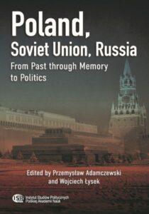 Poland, Soviet Union, Russia. From Past through Memory to Politics /Edited by Przemysław Adamczewski and Wojciech Łysek