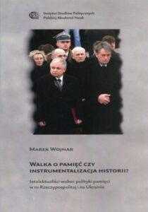 Walka o pamięć czy instrumentalizacja historii? Intelektualiści wobec polityki pamięci w III Rzeczypospolitej i na Ukrainie /Marek Wojnar