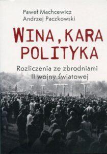 Wina, kara, polityka. Rozliczenia ze zbrodniami II wojny światowej /Andrzej Paczkowski, Paweł Machcewicz