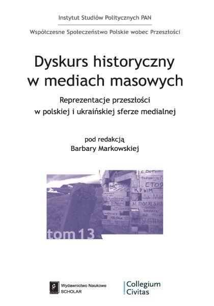 Dyskurs historyczny w mediach masowych. Reprezentacje przeszłości w polskiej i ukraińskiej sferze medialnej /red. Barbara Markowska