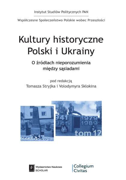 Kultury historyczne Polski i Ukrainy. O źródłach nieporozumienia między sąsiadami /Tomasz Stryjek, Volodymyr Sklokin
